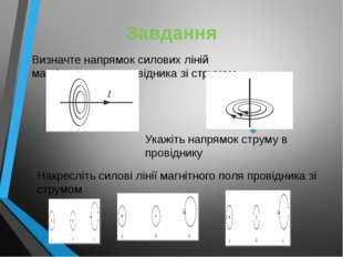 Завдання Визначте напрямок силових ліній магнітного поля провідника зі струмо