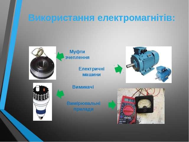 Використання електромагнітів: Муфти зчеплення Вимикачі Електричні машини Вимі...