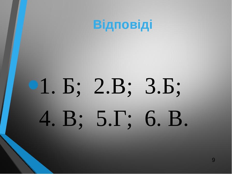 Відповіді 1. Б; 2.В; 3.Б; 4. В; 5.Г; 6. В.