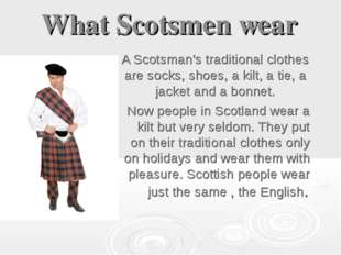 What Scotsmеn wear A Scotsman's traditional clothes are socks, shoes, a kilt,