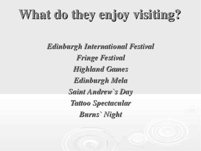 What do they enjoy visiting? Edinburgh International Festival Fringe Festival...
