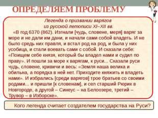 ОПРЕДЕЛЯЕМ ПРОБЛЕМУ Легенда о призвании варягов из русской летописи XI–XII вв