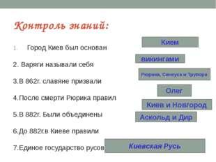 Контроль знаний: Город Киев был основан 2. Варяги называли себя 3.В 862г. сла