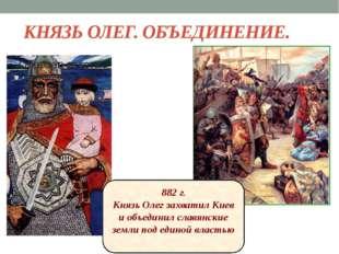 КНЯЗЬ ОЛЕГ. ОБЪЕДИНЕНИЕ. 882 г. Князь Олег захватил Киев и объединил славянск