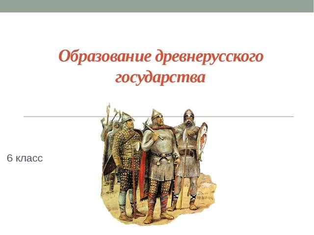 Образование древнерусского государства 6 класс