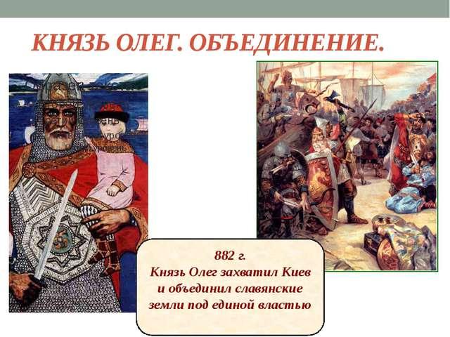 КНЯЗЬ ОЛЕГ. ОБЪЕДИНЕНИЕ. 882 г. Князь Олег захватил Киев и объединил славянск...