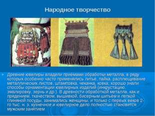 Народное творчество Древние ювелиры владели приёмами обработки металла, в ряд