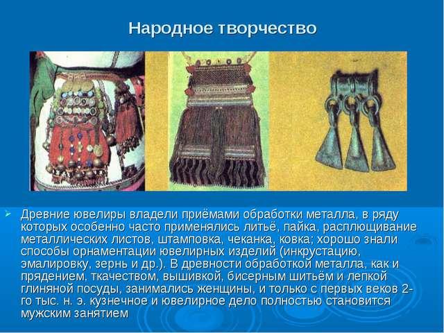 Народное творчество Древние ювелиры владели приёмами обработки металла, в ряд...