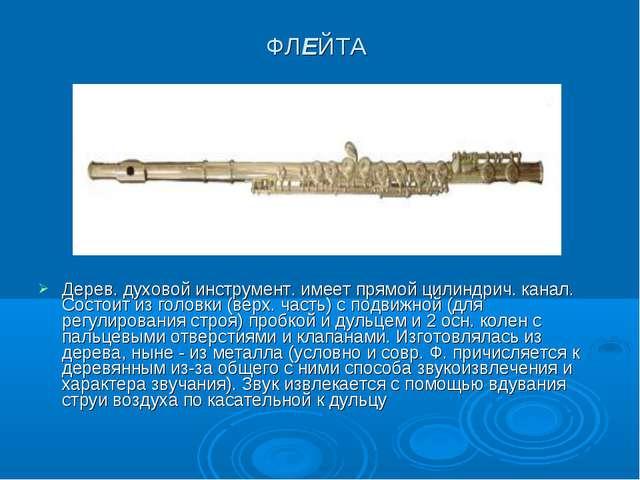 ФЛЕЙТА Дерев. духовой инструмент. имеет прямой цилиндрич. канал. Состоит из г...