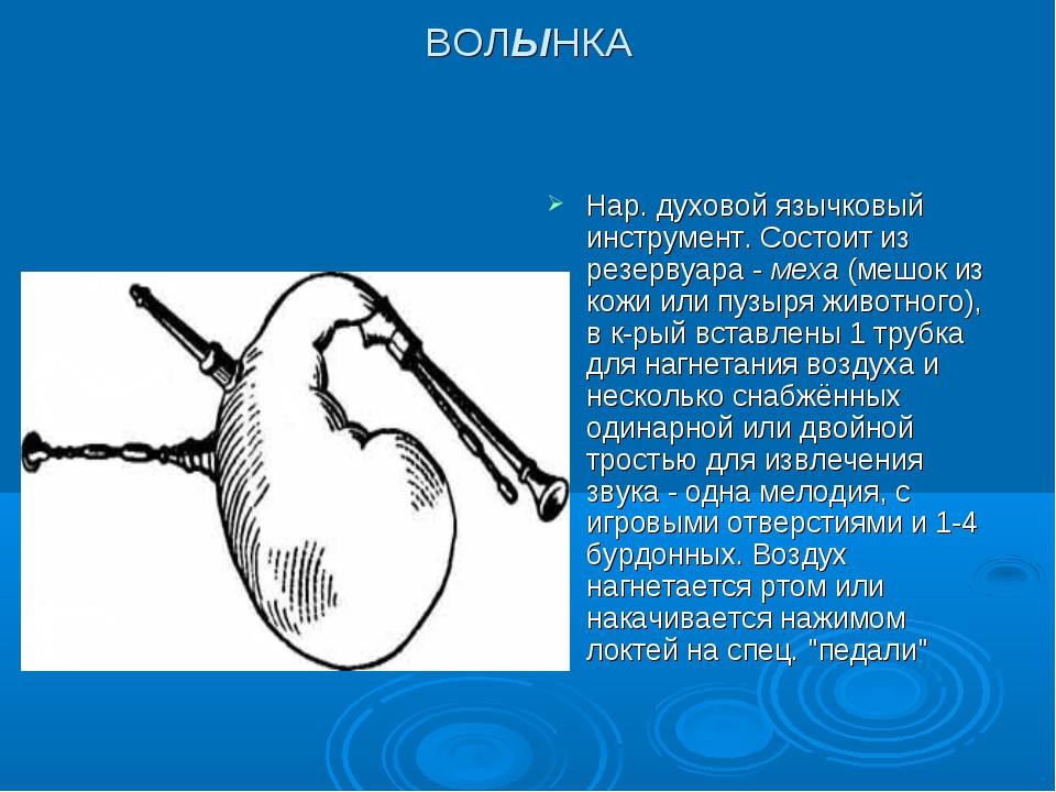 ВОЛЫНКА Нар. духовой язычковый инструмент. Состоит из резервуара - меха (мешо...