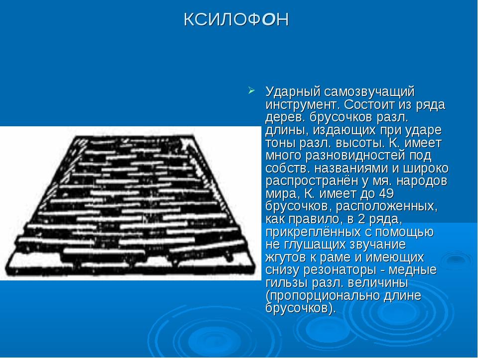 КСИЛОФОН Ударный самозвучащий инструмент. Состоит из ряда дерев. брусочков ра...