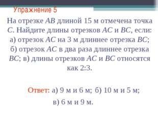 Упражнение 5 Ответ: а) 9 м и 6 м; На отрезке АВ длиной 15 м отмечена точка С.