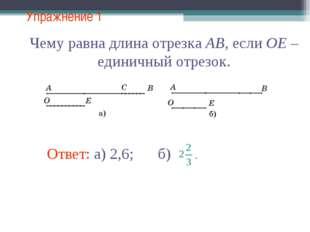 Упражнение 1 Ответ: а) 2,6; Чему равна длина отрезка AB, если OE – единичный