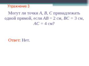 Упражнение 3 Могут ли точки А, В, С принадлежать одной прямой, если АВ = 2 см