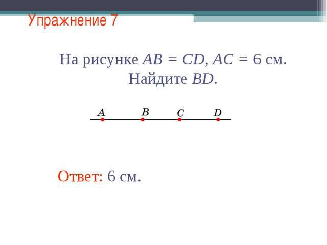 Упражнение 7 Ответ: 6 см. На рисунке АВ = CD, АС = 6 см. Найдите BD.