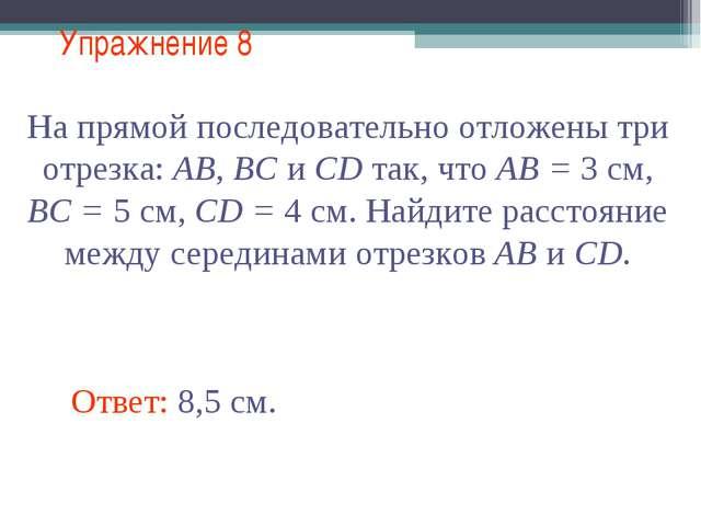 Упражнение 8 Ответ: 8,5 см. На прямой последовательно отложены три отрезка: А...