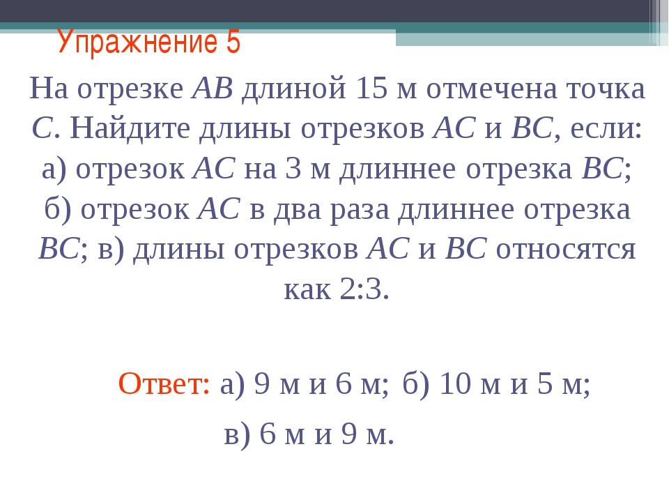 Упражнение 5 Ответ: а) 9 м и 6 м; На отрезке АВ длиной 15 м отмечена точка С....