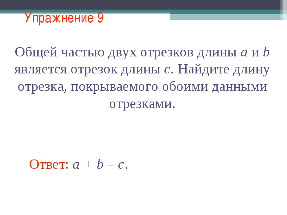 Упражнение 9 Ответ: a + b – c. Общей частью двух отрезков длины a и b являетс...