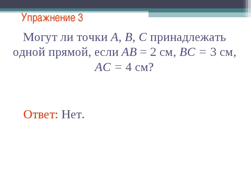 Упражнение 3 Могут ли точки А, В, С принадлежать одной прямой, если АВ = 2 см...