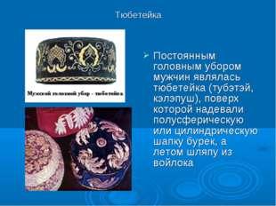 Тюбетейка Постоянным головным убором мужчин являлась тюбетейка (тубэтэй, кэлэ