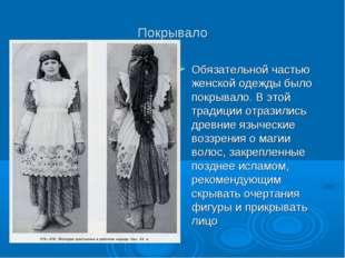Покрывало Обязательной частью женской одежды было покрывало. В этой традиции