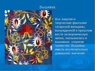 Вышивка Вся энергия и творческая фантазия татарской женщины, вынужденной в пр