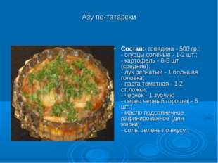 Азу по-татарски Состав:- говядина - 500 гр.; - огурцы соленые - 1-2 шт.; - ка