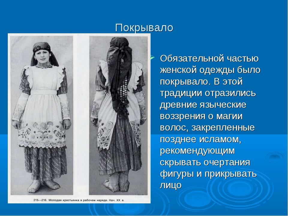 Покрывало Обязательной частью женской одежды было покрывало. В этой традиции...