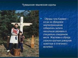 Чувашские языческие идолы . Обряды типа Киремет – когда на обрядовое жертвопр