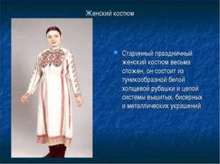 Женский костюм Старинный праздничный женский костюм весьма сложен, он состоит