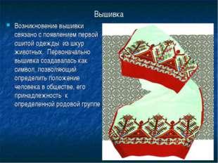 Вышивка Возникновение вышивки связано с появлением первой сшитой одежды из шк