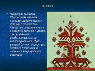 Вышивка Чувашская вышивка. Обожествляя явления природы, древние предки чуваше