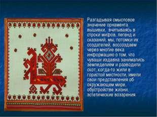 Разгадывая смысловое значение орнамента вышивки, вчитываясь в строки мифов, л