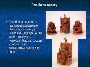 Резьба по дереву Резьбой украшались предметы домашнего обихода: солоницы, шка