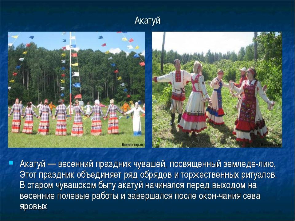 Акатуй Акатуй — весенний праздник чувашей, посвященный земледелию, Этот праз...