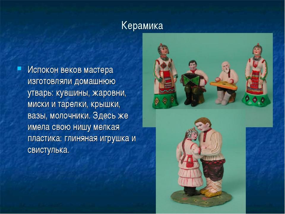 Керамика Испокон веков мастера изготовляли домашнюю утварь: кувшины, жаровни,...