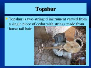 Topshur Topshur is two-stringed instrument carved from a single piece of ceda