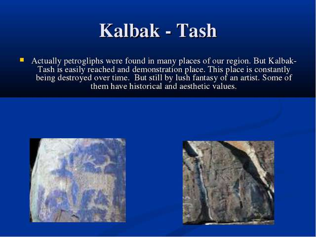 Kalbak - Tash Actually petrogliphs were found in many places of our region. B...