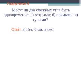 Упражнение 6 Ответ: а) Нет. Могут ли два смежных угла быть одновременно: а) о