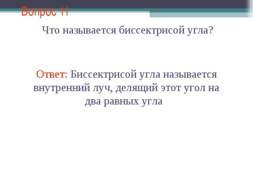 Вопрос 11 Ответ: Биссектрисой угла называется внутренний луч, делящий этот уг...