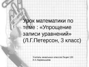 Урок математики по теме : «Упрощение записи уравнений» (Л.Г.Петерсон, 3 класс