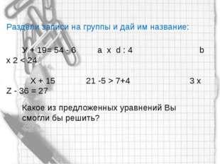 Раздели записи на группы и дай им название: У + 19= 54 - 6 а x d : 4 b x 2 <
