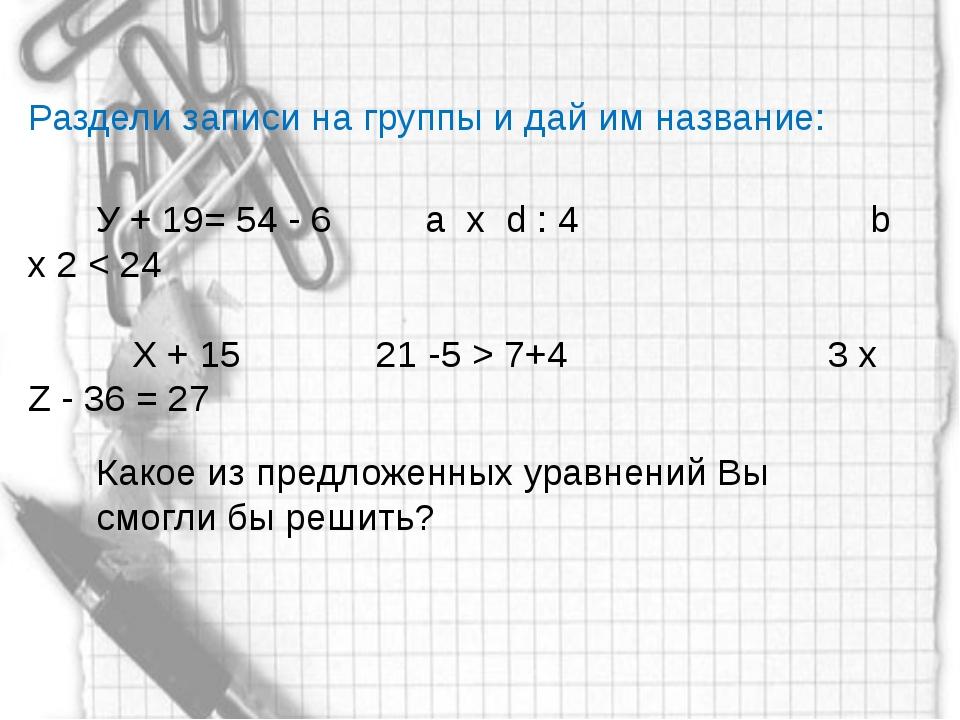 Раздели записи на группы и дай им название: У + 19= 54 - 6 а x d : 4 b x 2 <...