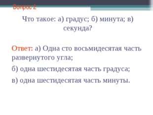 Вопрос 2 Что такое: а) градус; б) минута; в) секунда? Ответ: а) Одна сто вось