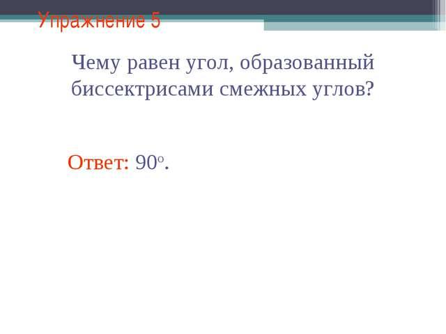 Упражнение 5 Чему равен угол, образованный биссектрисами смежных углов? Ответ...