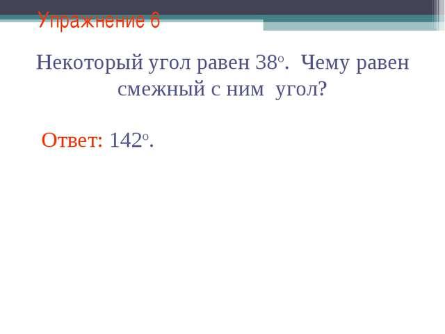 Упражнение 6 Некоторый угол равен 38о. Чему равен смежный с ним угол? Ответ:...