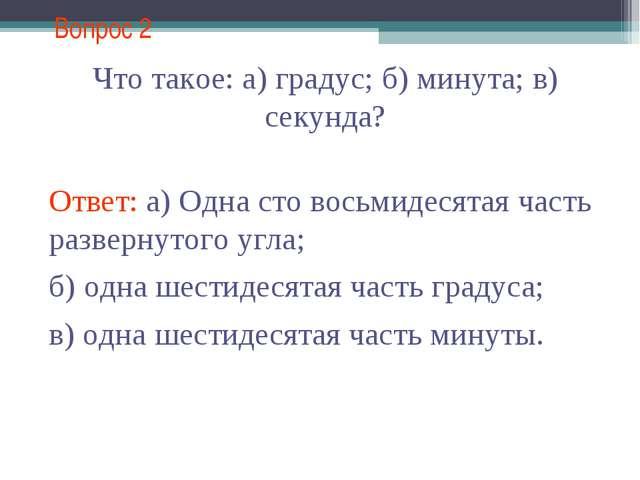 Вопрос 2 Что такое: а) градус; б) минута; в) секунда? Ответ: а) Одна сто вось...