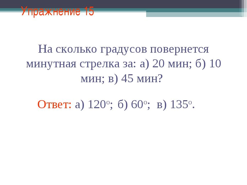 Упражнение 15 На сколько градусов повернется минутная стрелка за: а) 20 мин;...