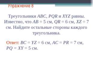 Упражнение 8 Треугольники АВС, PQR и XYZ равны. Известно, что АВ = 5 см, QR =