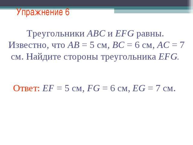 Упражнение 6 Треугольники АВС и EFG равны. Известно, что АВ = 5 см, ВС = 6 см...